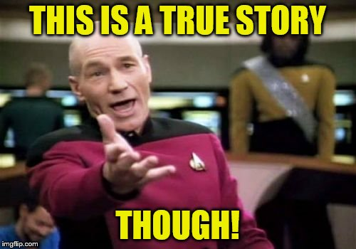 Picard Wtf Meme | THIS IS A TRUE STORY THOUGH! | image tagged in memes,picard wtf | made w/ Imgflip meme maker