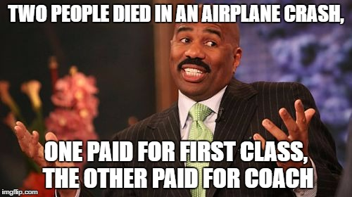 Steve Harvey Meme | TWO PEOPLE DIED IN AN AIRPLANE CRASH, ONE PAID FOR FIRST CLASS, THE OTHER PAID FOR COACH | image tagged in memes,steve harvey | made w/ Imgflip meme maker