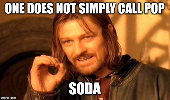 One Does Not Simply Meme | ONE DOES NOT SIMPLY CALL POP SODA | image tagged in memes,one does not simply | made w/ Imgflip meme maker