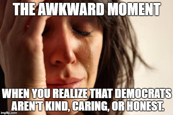 First World Problems Meme | THE AWKWARD MOMENT WHEN YOU REALIZE THAT DEMOCRATS AREN'T KIND, CARING, OR HONEST. | image tagged in memes,first world problems | made w/ Imgflip meme maker
