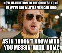 Drillbit Tayor. Judo.  |  NOW IN ADDITION TO THE CHINESE KUNG FU WE'VE GOT A LITTLE MEXICAN JUDO; AS IN 'JUDON'T KNOW WHO YOU MESSIN' WITH, HOMZ | image tagged in judo,drillbit taylor | made w/ Imgflip meme maker