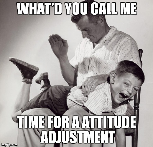 WHAT'D YOU CALL ME TIME FOR A ATTITUDE ADJUSTMENT | made w/ Imgflip meme maker