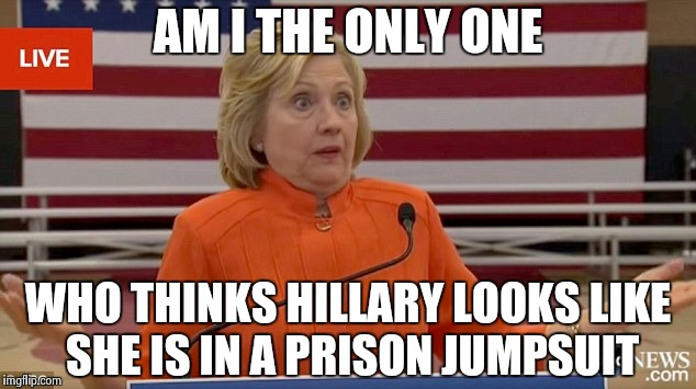 Hillary Clinton Fail | AM I THE ONLY ONE WHO THINKS HILLARY LOOKS LIKE SHE IS IN A PRISON JUMPSUIT | image tagged in hillary clinton fail | made w/ Imgflip meme maker