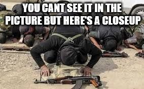 YOU CANT SEE IT IN THE PICTURE BUT HERE'S A CLOSEUP | image tagged in radical islamists | made w/ Imgflip meme maker