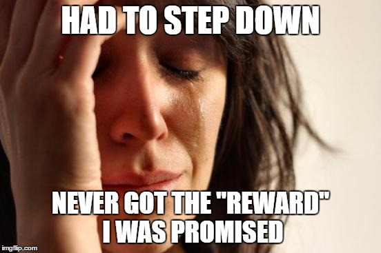 "First World Problems Meme | HAD TO STEP DOWN NEVER GOT THE ""REWARD"" I WAS PROMISED 