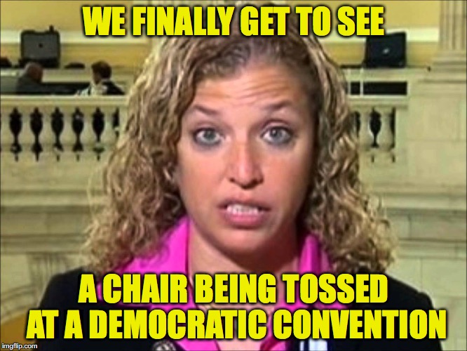 Debbie Wasserman Schultz | WE FINALLY GET TO SEE A CHAIR BEING TOSSED AT A DEMOCRATIC CONVENTION | image tagged in debbie wasserman schultz | made w/ Imgflip meme maker