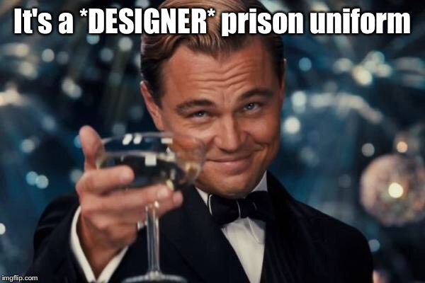 Leonardo Dicaprio Cheers Meme | It's a *DESIGNER* prison uniform | image tagged in memes,leonardo dicaprio cheers | made w/ Imgflip meme maker