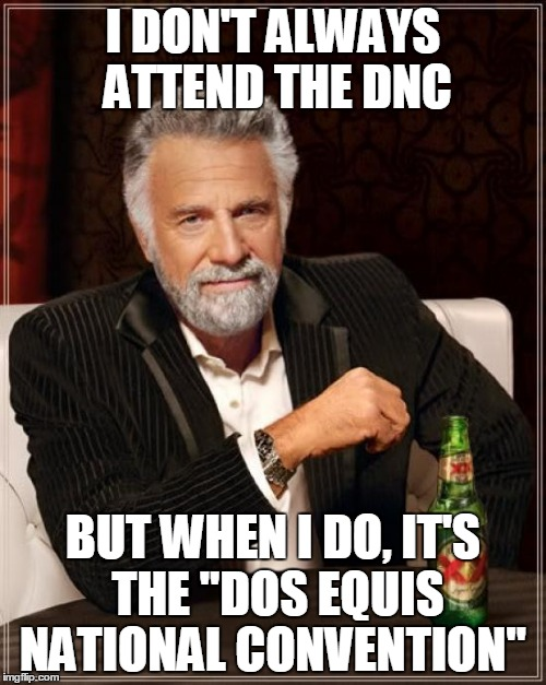 "The Most Interesting Man In The World Meme |  I DON'T ALWAYS ATTEND THE DNC; BUT WHEN I DO, IT'S THE ""DOS EQUIS NATIONAL CONVENTION"" 