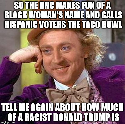 Who's a racist? | SO THE DNC MAKES FUN OF A BLACK WOMAN'S NAME AND CALLS HISPANIC VOTERS THE TACO BOWL TELL ME AGAIN ABOUT HOW MUCH OF A RACIST DONALD TRUMP I | image tagged in memes,creepy condescending wonka,dncleaks,donald trump | made w/ Imgflip meme maker