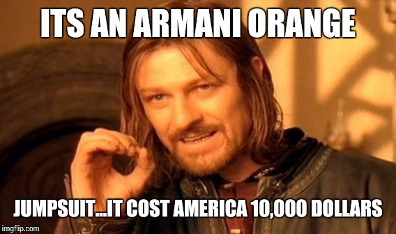 One Does Not Simply Meme | ITS AN ARMANI ORANGE JUMPSUIT...IT COST AMERICA 10,000 DOLLARS | image tagged in memes,one does not simply | made w/ Imgflip meme maker