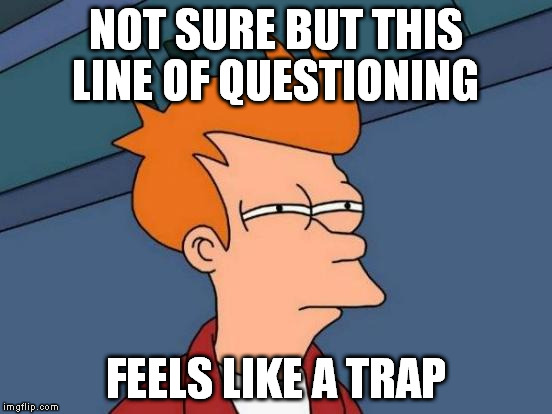 Futurama Fry Meme | NOT SURE BUT THIS LINE OF QUESTIONING FEELS LIKE A TRAP | image tagged in memes,futurama fry | made w/ Imgflip meme maker