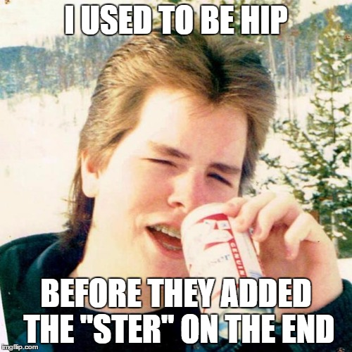 "Eighties Teen |  I USED TO BE HIP; BEFORE THEY ADDED THE ""STER"" ON THE END 