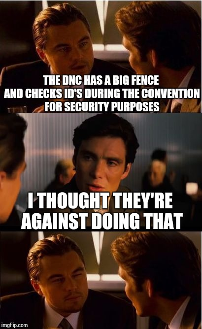 Inception Meme | THE DNC HAS A BIG FENCE AND CHECKS ID'S DURING THE CONVENTION FOR SECURITY PURPOSES I THOUGHT THEY'RE AGAINST DOING THAT | image tagged in memes,inception | made w/ Imgflip meme maker