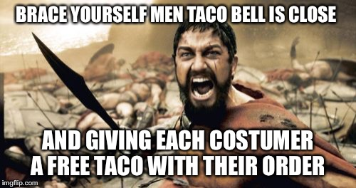Tonight we dine in Taco Bell  | BRACE YOURSELF MEN TACO BELL IS CLOSE AND GIVING EACH COSTUMER A FREE TACO WITH THEIR ORDER | image tagged in memes,sparta leonidas,taco bell,taco tuesday | made w/ Imgflip meme maker