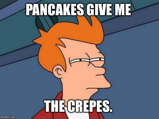 Futurama Fry Meme | PANCAKES GIVE ME THE CREPES. | image tagged in memes,futurama fry | made w/ Imgflip meme maker