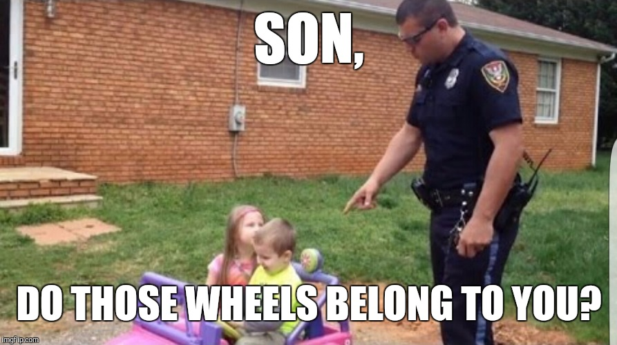 SON, DO THOSE WHEELS BELONG TO YOU? | made w/ Imgflip meme maker