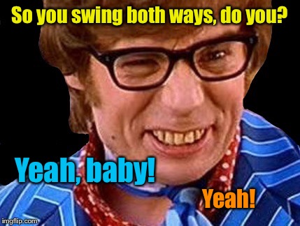 So you swing both ways, do you? Yeah, baby! Yeah! | made w/ Imgflip meme maker