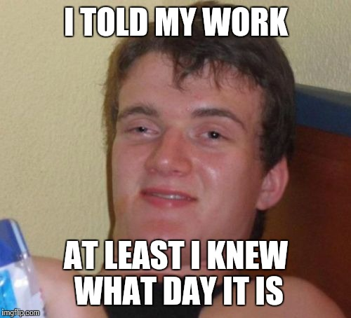 10 Guy Meme | I TOLD MY WORK AT LEAST I KNEW WHAT DAY IT IS | image tagged in memes,10 guy | made w/ Imgflip meme maker