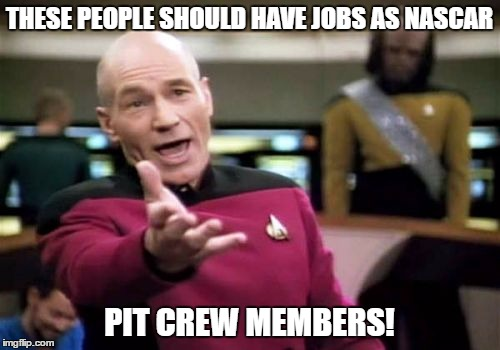 Picard Wtf Meme | THESE PEOPLE SHOULD HAVE JOBS AS NASCAR PIT CREW MEMBERS! | image tagged in memes,picard wtf | made w/ Imgflip meme maker