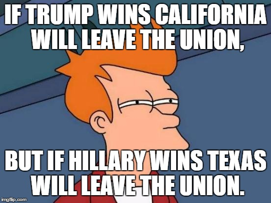 Futurama Fry Meme | IF TRUMP WINS CALIFORNIA WILL LEAVE THE UNION, BUT IF HILLARY WINS TEXAS WILL LEAVE THE UNION. | image tagged in memes,futurama fry | made w/ Imgflip meme maker