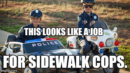 THIS LOOKS LIKE A JOB FOR SIDEWALK COPS. | made w/ Imgflip meme maker