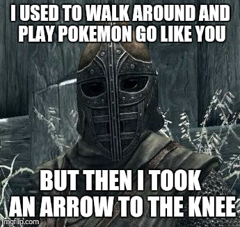 Twisted My Ankle The Other Day | I USED TO WALK AROUND AND PLAY POKEMON GO LIKE YOU BUT THEN I TOOK AN ARROW TO THE KNEE | image tagged in arrow to the knee,pokemon go,skyrim,go,funny | made w/ Imgflip meme maker