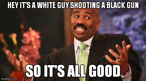 Steve Harvey Meme | HEY IT'S A WHITE GUY SHOOTING A BLACK GUN SO IT'S ALL GOOD | image tagged in memes,steve harvey | made w/ Imgflip meme maker