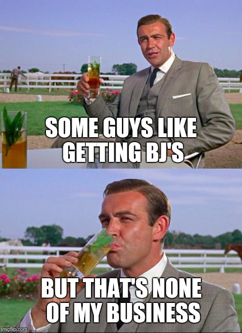SOME GUYS LIKE GETTING BJ'S BUT THAT'S NONE OF MY BUSINESS | made w/ Imgflip meme maker