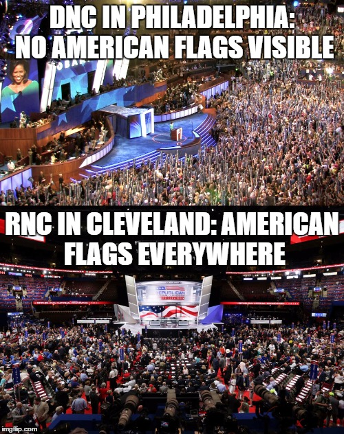 DNC V. RNC | DNC IN PHILADELPHIA: NO AMERICAN FLAGS VISIBLE RNC IN CLEVELAND: AMERICAN FLAGS EVERYWHERE | image tagged in american flag,republican national convention,democratic convention,patriotism,anti-american | made w/ Imgflip meme maker