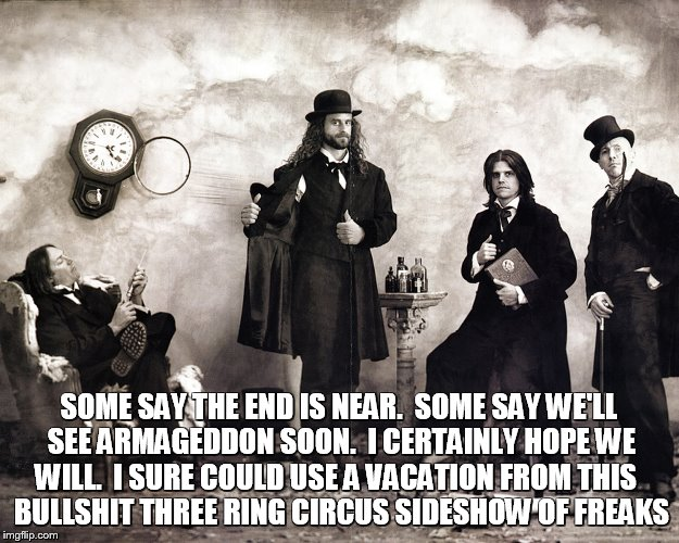 Ass hat |  SOME SAY THE END IS NEAR.  SOME SAY WE'LL SEE ARMAGEDDON SOON.  I CERTAINLY HOPE WE WILL.  I SURE COULD USE A VACATION FROM THIS   BULLSHIT THREE RING CIRCUS SIDESHOW OF FREAKS | image tagged in tool band,armageddon,apocalypse,tool,end is near,freaks | made w/ Imgflip meme maker