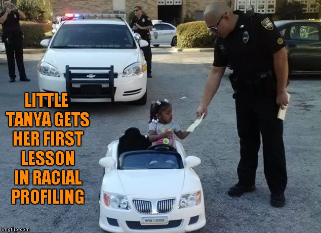I personally, have never really been racially profiled, but I know it's out there. | LITTLE TANYA GETS HER FIRST LESSON IN RACIAL PROFILING | image tagged in kid getting a ticket,memes,funny,racial profiling,life in the hood | made w/ Imgflip meme maker