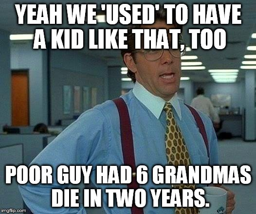 That Would Be Great Meme | YEAH WE 'USED' TO HAVE A KID LIKE THAT, TOO POOR GUY HAD 6 GRANDMAS DIE IN TWO YEARS. | image tagged in memes,that would be great | made w/ Imgflip meme maker