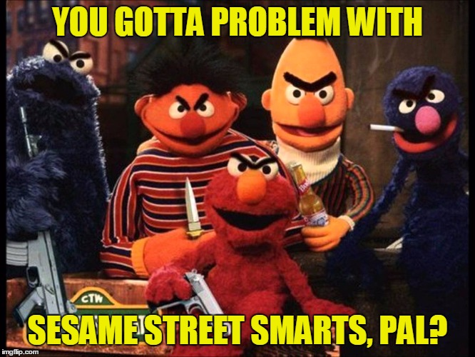 YOU GOTTA PROBLEM WITH SESAME STREET SMARTS, PAL? | made w/ Imgflip meme maker