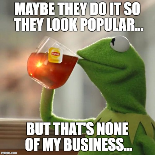 But Thats None Of My Business Meme | MAYBE THEY DO IT SO THEY LOOK POPULAR... BUT THAT'S NONE OF MY BUSINESS... | image tagged in memes,but thats none of my business,kermit the frog | made w/ Imgflip meme maker