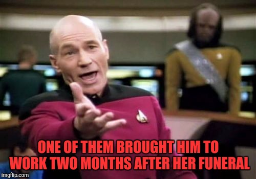 Picard Wtf Meme | ONE OF THEM BROUGHT HIM TO WORK TWO MONTHS AFTER HER FUNERAL | image tagged in memes,picard wtf | made w/ Imgflip meme maker