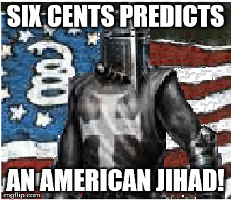 SIX CENTS PREDICTS AN AMERICAN JIHAD! | image tagged in crusader,jihad,american | made w/ Imgflip meme maker