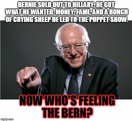 Bernie Sanders | BERNIE SOLD OUT TO HILLARY. HE GOT WHAT HE WANTED. MONEY, FAME, AND A BUNCH OF CRYING SHEEP HE LED TO THE PUPPET SHOW. NOW WHO'S FEELING THE | image tagged in bernie sanders | made w/ Imgflip meme maker