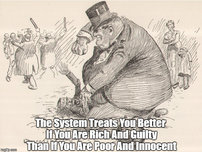 The System Treats You Better If You Are Rich And Guilty Than If You Are Poor And Innocent | made w/ Imgflip meme maker