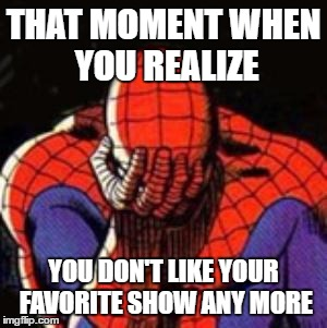 Sad Spiderman | THAT MOMENT WHEN YOU REALIZE YOU DON'T LIKE YOUR FAVORITE SHOW ANY MORE | image tagged in memes,sad spiderman,spiderman | made w/ Imgflip meme maker