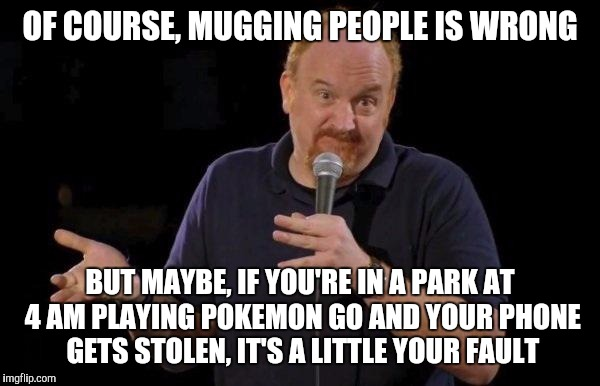 Louis ck but maybe | OF COURSE, MUGGING PEOPLE IS WRONG BUT MAYBE, IF YOU'RE IN A PARK AT 4 AM PLAYING POKEMON GO AND YOUR PHONE GETS STOLEN, IT'S A LITTLE YOUR  | image tagged in louis ck but maybe,AdviceAnimals | made w/ Imgflip meme maker