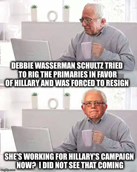 What a coinkydink |  DEBBIE WASSERMAN SCHULTZ TRIED TO RIG THE PRIMARIES IN FAVOR OF HILLARY AND WAS FORCED TO RESIGN; SHE'S WORKING FOR HILLARY'S CAMPAIGN NOW?  I DID NOT SEE THAT COMING | image tagged in hide the pain bernie,memes,funny,hillary,corrupt | made w/ Imgflip meme maker