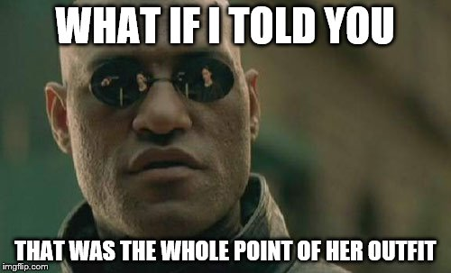 Matrix Morpheus Meme | WHAT IF I TOLD YOU THAT WAS THE WHOLE POINT OF HER OUTFIT | image tagged in memes,matrix morpheus | made w/ Imgflip meme maker