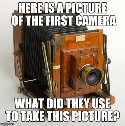 A thinker  | HERE IS A PICTURE OF THE FIRST CAMERA WHAT DID THEY USE TO TAKE THIS PICTURE? | image tagged in memes | made w/ Imgflip meme maker