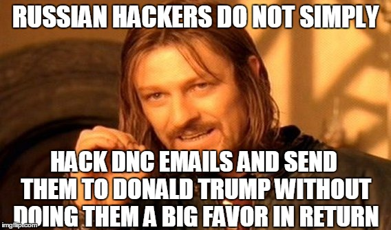If you can hack into that? than you can hack into anything | RUSSIAN HACKERS DO NOT SIMPLY HACK DNC EMAILS AND SEND THEM TO DONALD TRUMP WITHOUT DOING THEM A BIG FAVOR IN RETURN | image tagged in memes,one does not simply | made w/ Imgflip meme maker