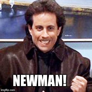 NEWMAN! | made w/ Imgflip meme maker