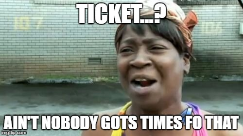 Aint Nobody Got Time For That Meme | TICKET...? AIN'T NOBODY GOTS TIMES FO THAT | image tagged in memes,aint nobody got time for that | made w/ Imgflip meme maker