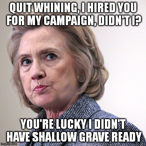 hillary clinton pissed | QUIT WHINING, I HIRED YOU FOR MY CAMPAIGN, DIDN'T I? YOU'RE LUCKY I DIDN'T HAVE SHALLOW GRAVE READY | image tagged in hillary clinton pissed | made w/ Imgflip meme maker