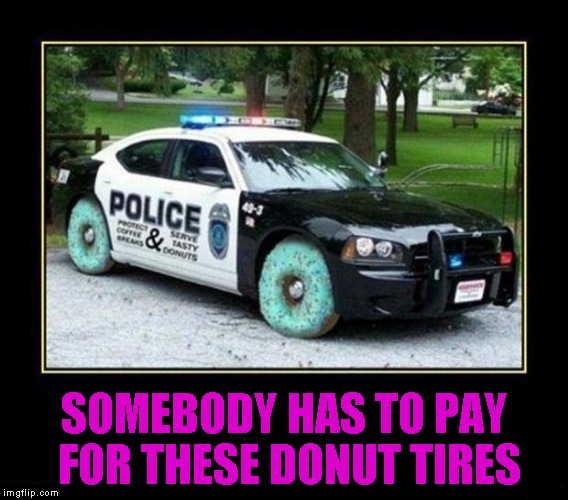 SOMEBODY HAS TO PAY FOR THESE DONUT TIRES | made w/ Imgflip meme maker