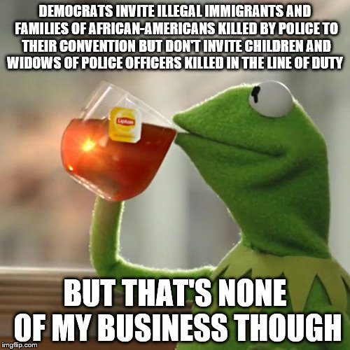 Democrat Convention Illegals & Criminals | DEMOCRATS INVITE ILLEGAL IMMIGRANTS AND FAMILIES OF AFRICAN-AMERICANS KILLED BY POLICE TO THEIR CONVENTION BUT DON'T INVITE CHILDREN AND WID | image tagged in memes,but thats none of my business,kermit the frog,democratic convention,police,illegal immigrant | made w/ Imgflip meme maker