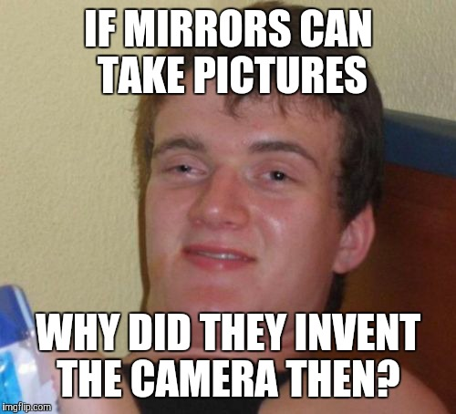 10 Guy Meme | IF MIRRORS CAN TAKE PICTURES WHY DID THEY INVENT THE CAMERA THEN? | image tagged in memes,10 guy | made w/ Imgflip meme maker